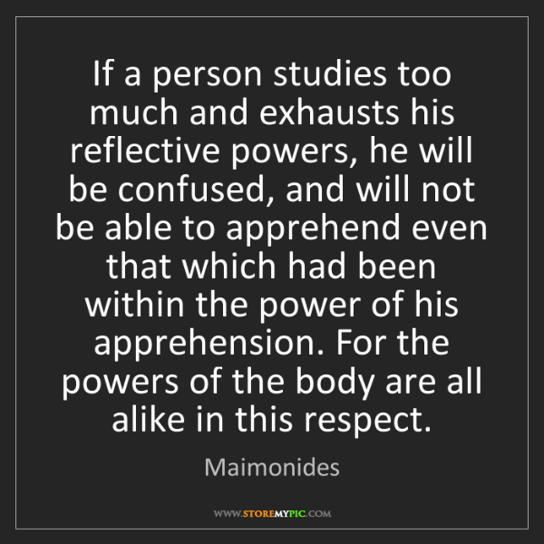 Maimonides: If a person studies too much and exhausts his reflective...