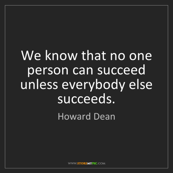 Howard Dean: We know that no one person can succeed unless everybody...