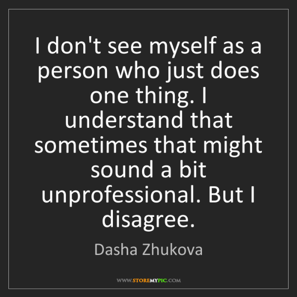 Dasha Zhukova: I don't see myself as a person who just does one thing....