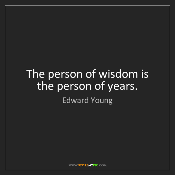 Edward Young: The person of wisdom is the person of years.