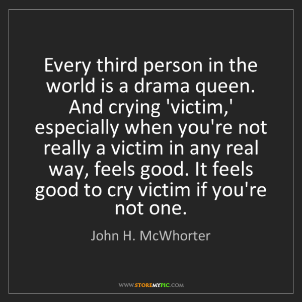 John H. McWhorter: Every third person in the world is a drama queen. And...