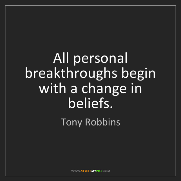 Tony Robbins: All personal breakthroughs begin with a change in beliefs.