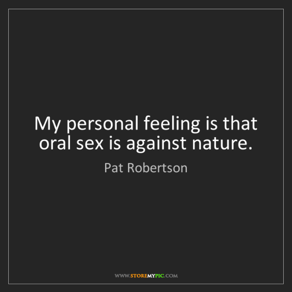 Pat Robertson: My personal feeling is that oral sex is against nature.