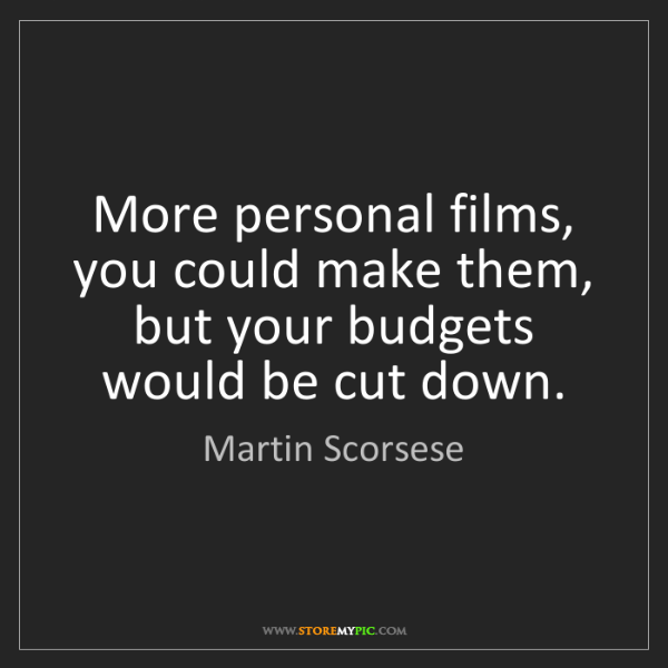 Martin Scorsese: More personal films, you could make them, but your budgets...