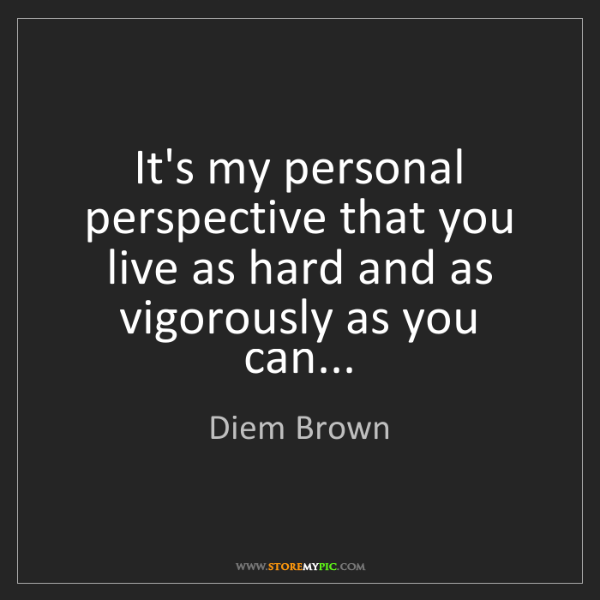 Diem Brown: It's my personal perspective that you live as hard and...