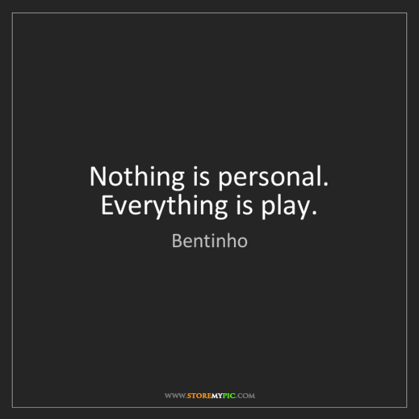 Bentinho: Nothing is personal. Everything is play.
