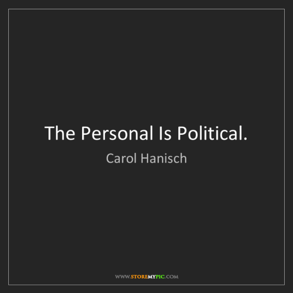 Carol Hanisch: The Personal Is Political.