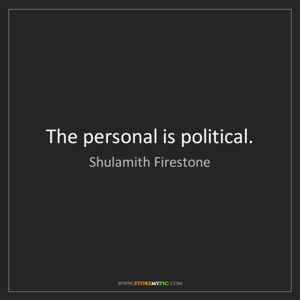Shulamith Firestone: The personal is political.