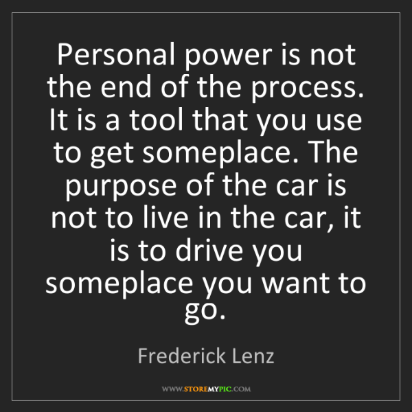 Frederick Lenz: Personal power is not the end of the process. It is a...