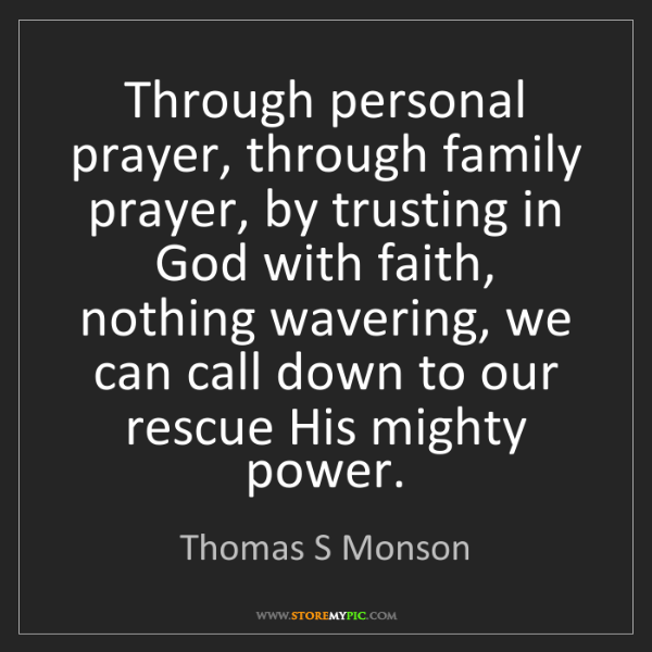Thomas S Monson: Through personal prayer, through family prayer, by trusting...
