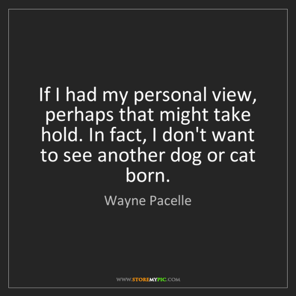 Wayne Pacelle: If I had my personal view, perhaps that might take hold....