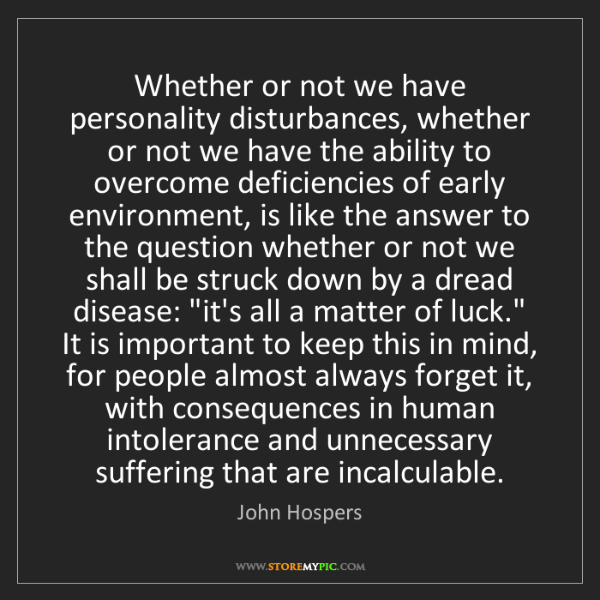 John Hospers: Whether or not we have personality disturbances, whether...