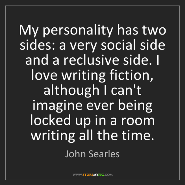 John Searles: My personality has two sides: a very social side and...