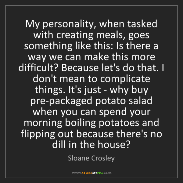 Sloane Crosley: My personality, when tasked with creating meals, goes...