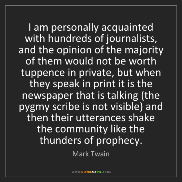 Mark Twain: I am personally acquainted with hundreds of journalists,...