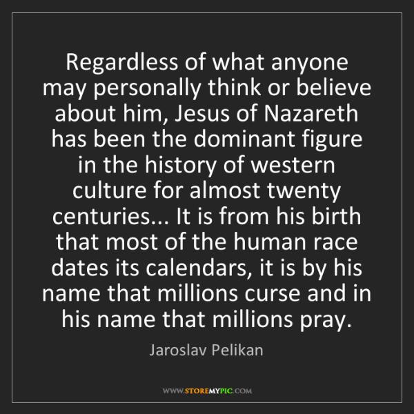 Jaroslav Pelikan: Regardless of what anyone may personally think or believe...