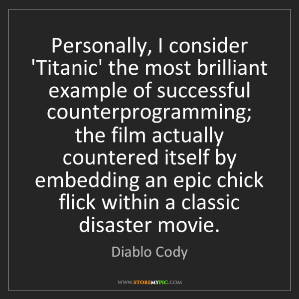 Diablo Cody: Personally, I consider 'Titanic' the most brilliant example...
