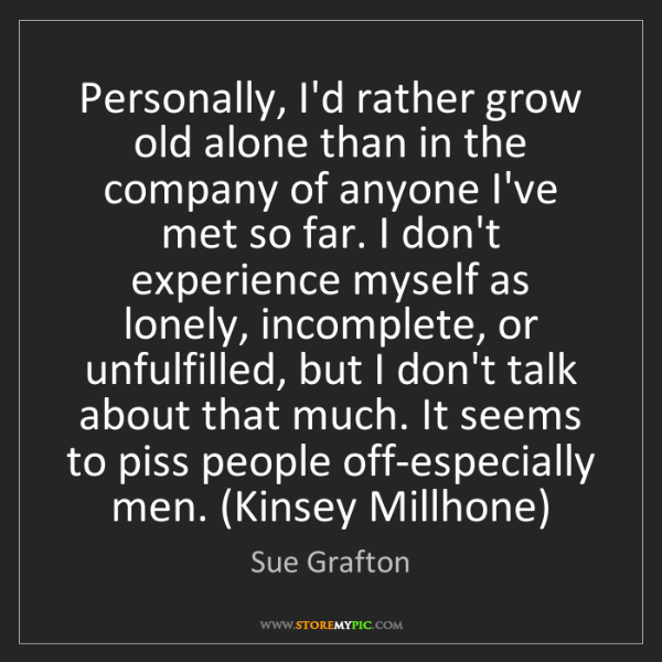 Sue Grafton: Personally, I'd rather grow old alone than in the company...
