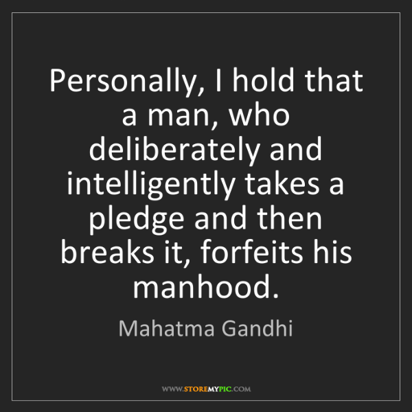 Mahatma Gandhi: Personally, I hold that a man, who deliberately and intelligently...