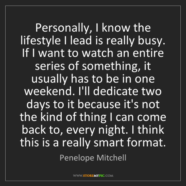 Penelope Mitchell: Personally, I know the lifestyle I lead is really busy....