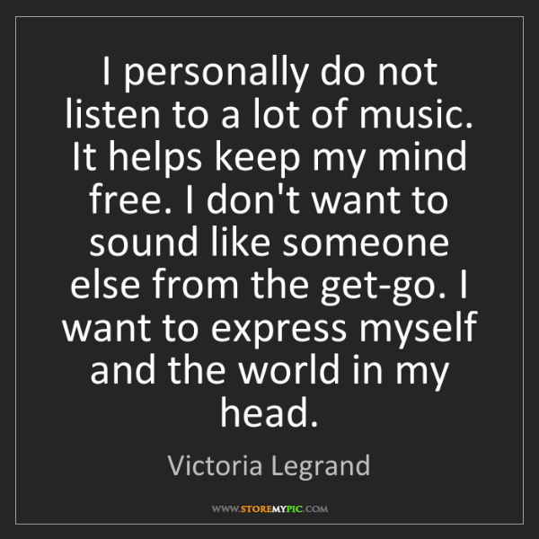 Victoria Legrand: I personally do not listen to a lot of music. It helps...