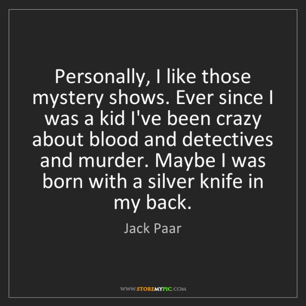Jack Paar: Personally, I like those mystery shows. Ever since I...