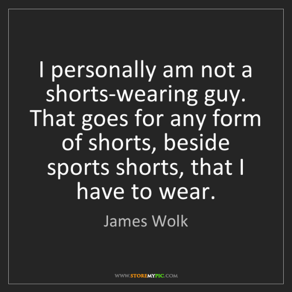 James Wolk: I personally am not a shorts-wearing guy. That goes for...