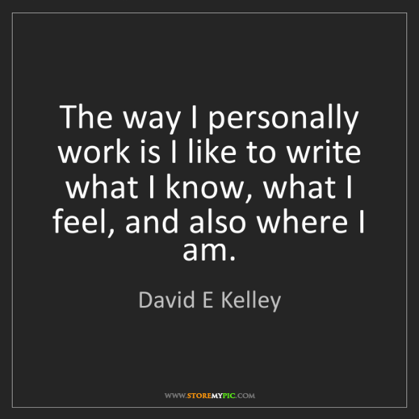 David E Kelley: The way I personally work is I like to write what I know,...