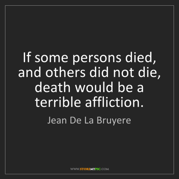 Jean De La Bruyere: If some persons died, and others did not die, death would...