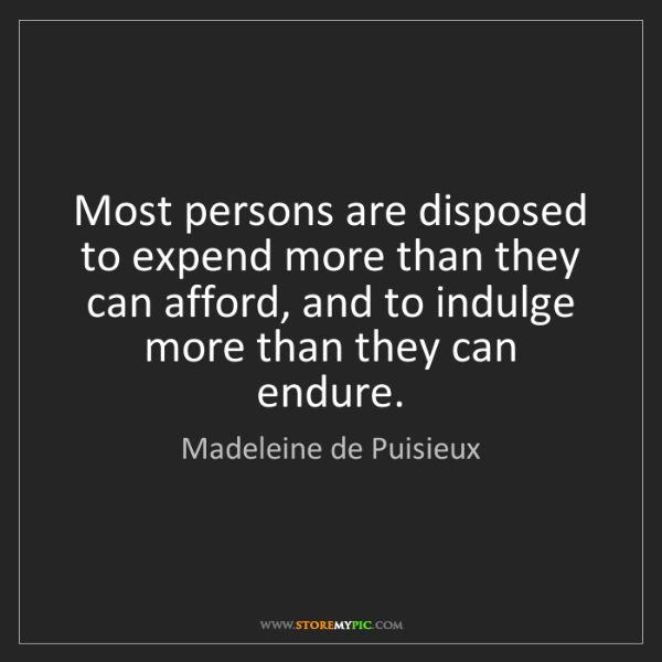 Madeleine de Puisieux: Most persons are disposed to expend more than they can...