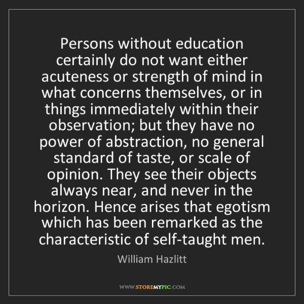 William Hazlitt: Persons without education certainly do not want either...