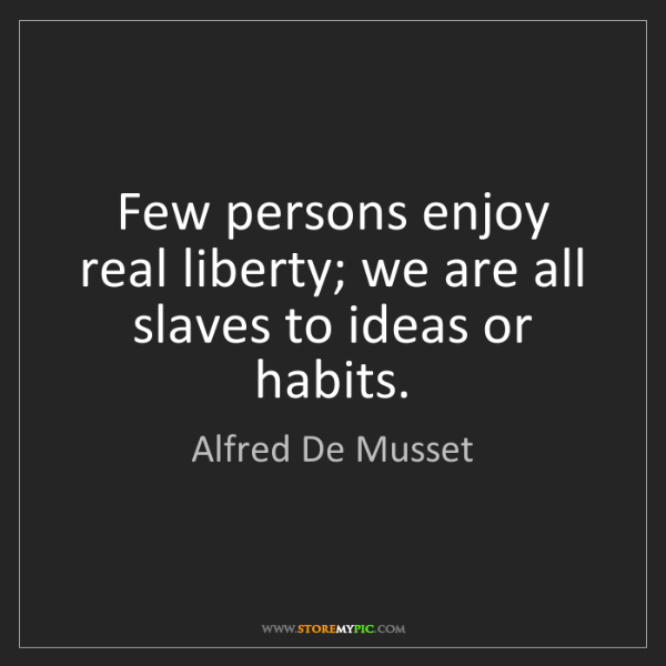 Alfred De Musset: Few persons enjoy real liberty; we are all slaves to...