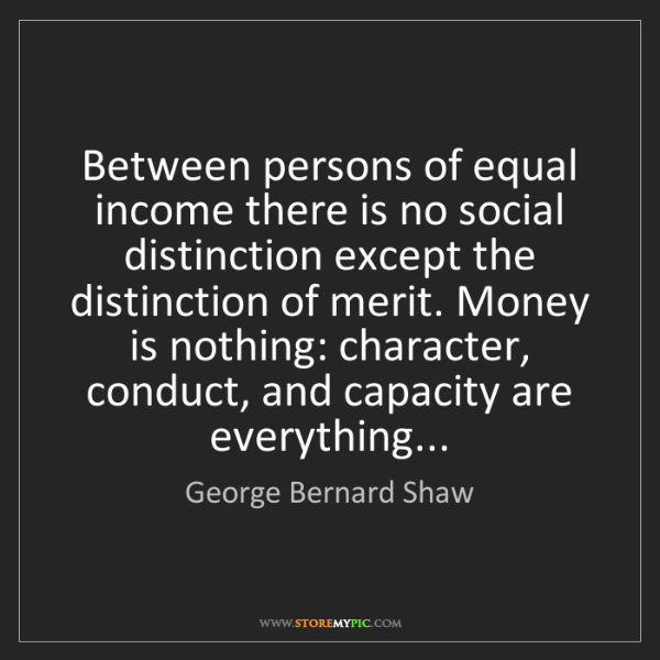 George Bernard Shaw: Between persons of equal income there is no social distinction...