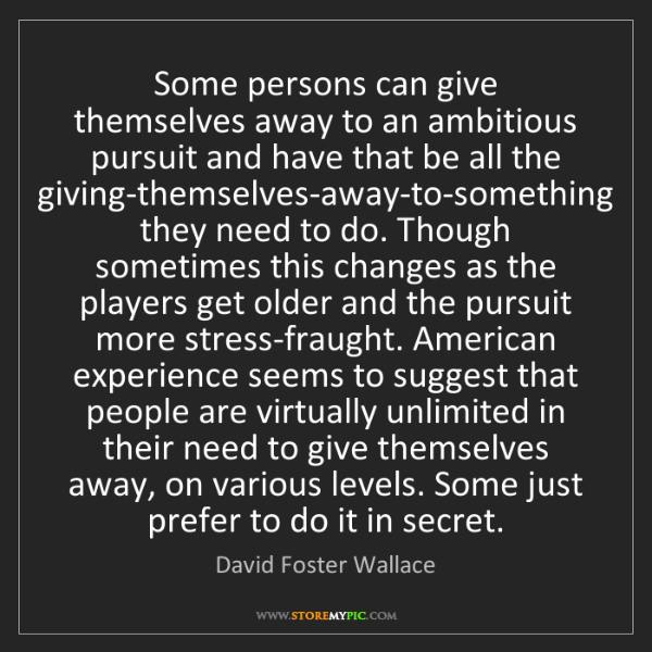David Foster Wallace: Some persons can give themselves away to an ambitious...