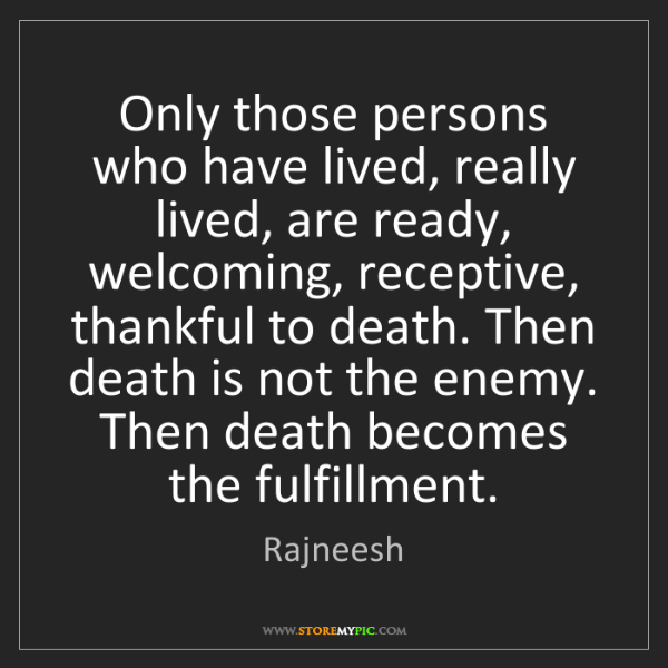 Rajneesh: Only those persons who have lived, really lived, are...