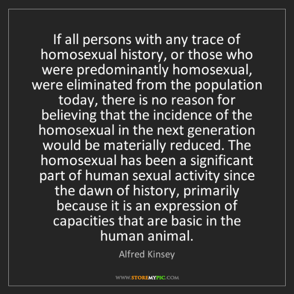 Alfred Kinsey: If all persons with any trace of homosexual history,...