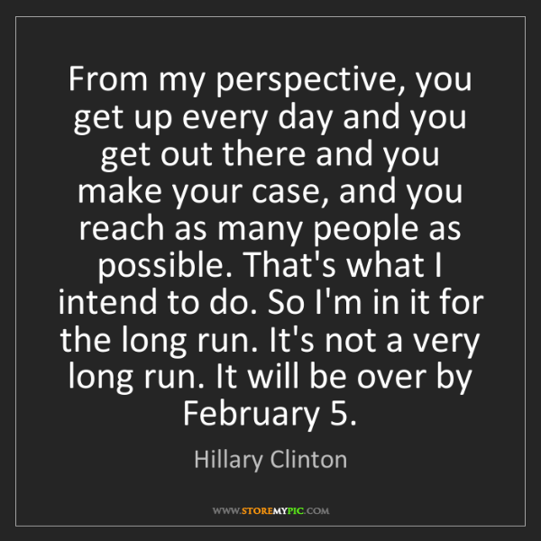 Hillary Clinton: From my perspective, you get up every day and you get...