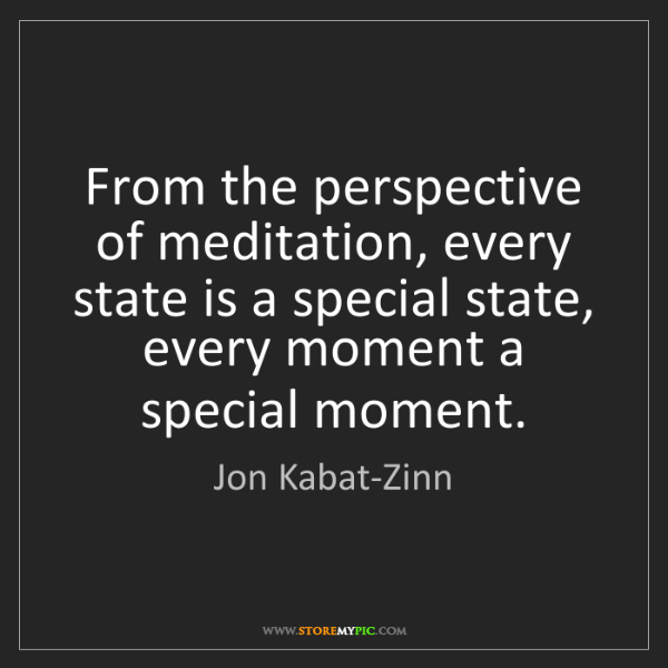 Jon Kabat-Zinn: From the perspective of meditation, every state is a...
