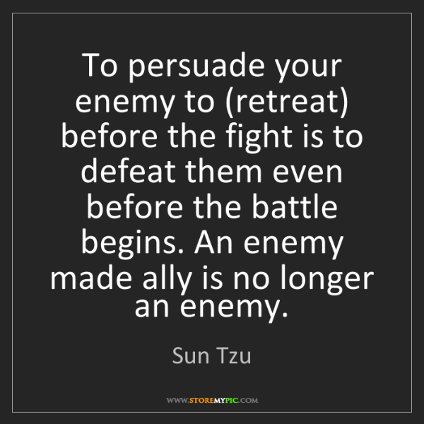 Sun Tzu: To persuade your enemy to (retreat) before the fight...