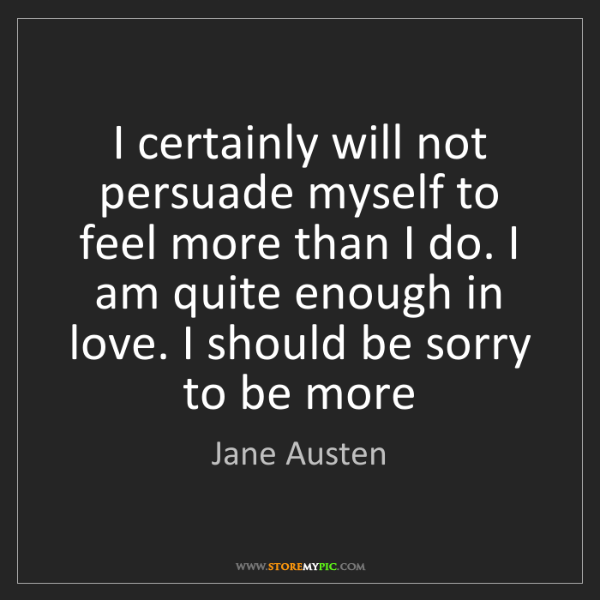 Jane Austen: I certainly will not persuade myself to feel more than...