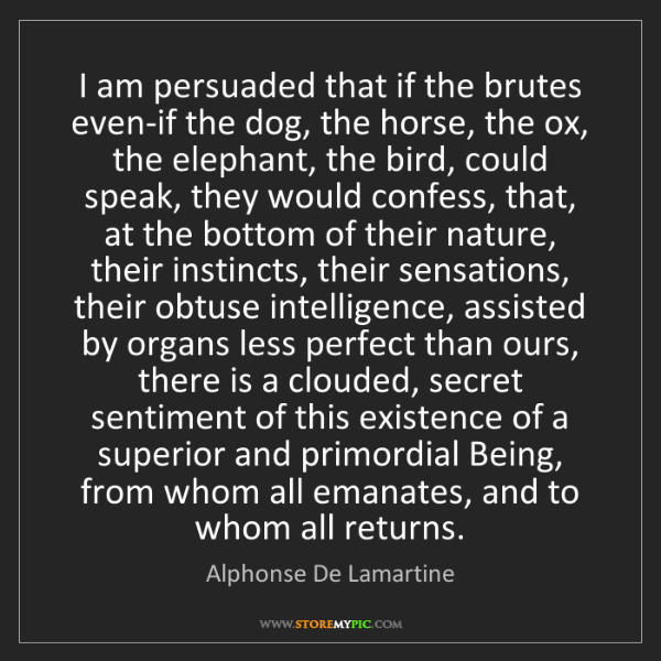 Alphonse De Lamartine: I am persuaded that if the brutes even-if the dog, the...