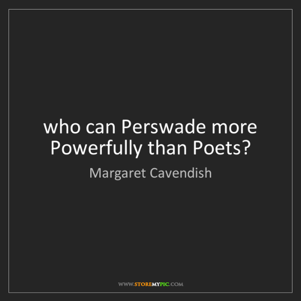 Margaret Cavendish: who can Perswade more Powerfully than Poets?