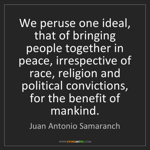 Juan Antonio Samaranch: We peruse one ideal, that of bringing people together...