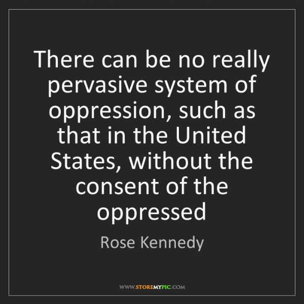 Rose Kennedy: There can be no really pervasive system of oppression,...