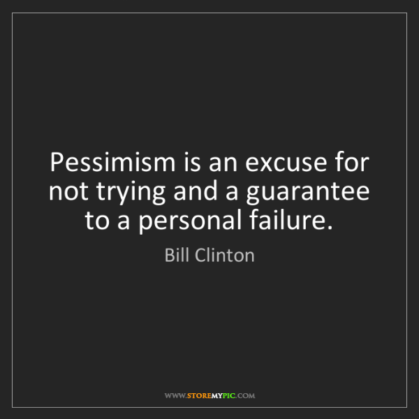 Bill Clinton: Pessimism is an excuse for not trying and a guarantee...