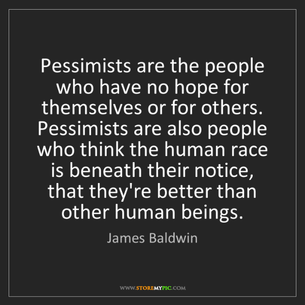 James Baldwin: Pessimists are the people who have no hope for themselves...