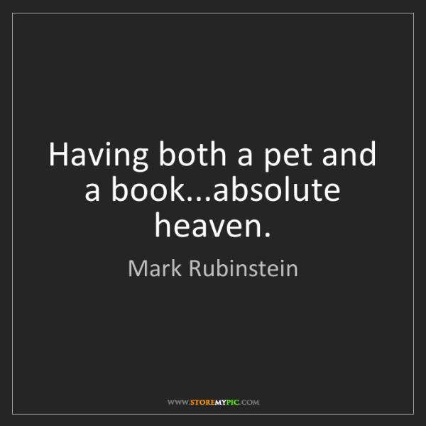 Mark Rubinstein: Having both a pet and a book...absolute heaven.