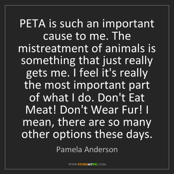 Pamela Anderson: PETA is such an important cause to me. The mistreatment...