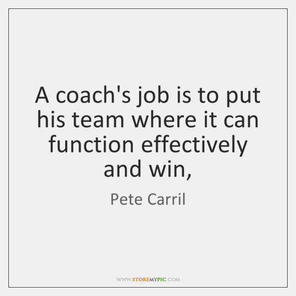 A coach's job is to put his team where it can function ...