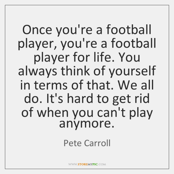 Once you're a football player, you're a football player for life. You ...
